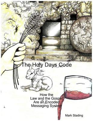 The Holy Days Code: How the Law and the Gospel Are an Encoded Messaging System Mark Stading