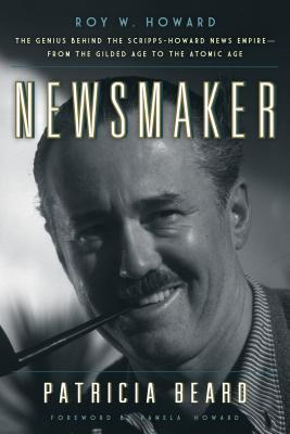 Newsmaker: Roy W. Howard, the MasterMind Behind the Scripps-Howard News Empire from the Gilded Age to the Atomic Age Patricia Beard