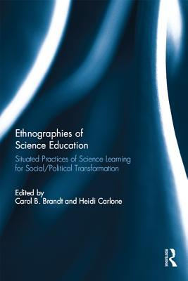 Ethnographies of Science Education: Situated Practices of Science Learning for Social/Political Transformation Carol B. Brandt