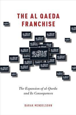The Al Qaeda Franchise: The Expansion of Al-Qaeda and Its Consequences Barak Mendelsohn