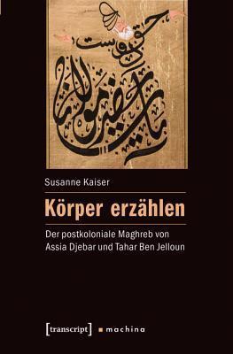 Korper Erzahlen: Der Postkoloniale Maghreb Von Assia Djebar Und Tahar Ben Jelloun  by  Susanne Kaiser