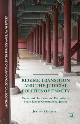 Regime Transition and the Judicial Politics of Enmity: Democratic Inclusion and Exclusion in South Korean Constitutional Justice  by  Justine Guichard