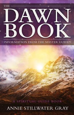 The Dawn Book: Information from the Master Guides - A Spiritual Guide Book Annie Stillwater Gray