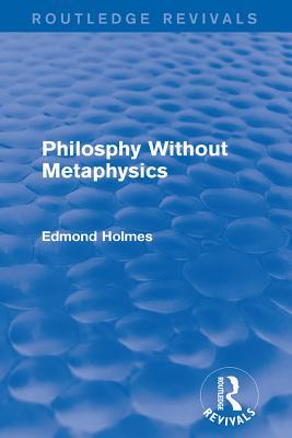 Philosphy Without Metaphysics  by  Edmond Holmes