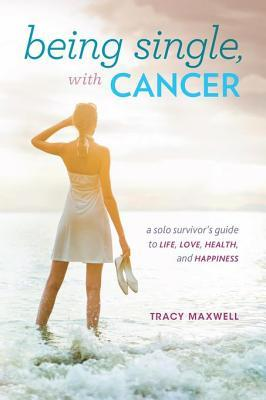 Being Single, with Cancer: A Solo Survivors Guide to Life, Love, Health, and Happiness  by  Tracy Maxwell