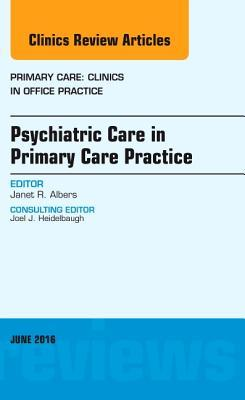 Psychiatric Care in Primary Care Practice, an Issue of Primary Care: Clinics in Office Practice, Janet R Albers