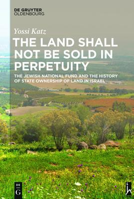 The Land Shall Not Be Sold in Perpetuity: The Jewish National Fund and the History of State Ownership of Land in Israel Yossi Katz