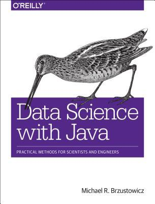 Data Science with Java: Practical Methods for Scientists and Engineers  by  Michael R Brzustowicz