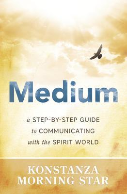 Medium: A Step-By-Step Guide to Communicating with the Spirit World  by  Konstanza Morning Star