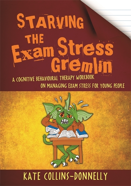 Starving the Exam Stress Gremlin: A Cognitive Behavioural Therapy Workbook on Managing Exam Stress for Young People  by  Kate Collins-Donnelly