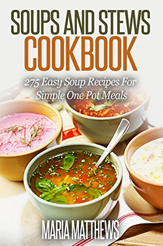 Soup and Stews Cookbook: 275 Easy Soup Recipes For Simple One Pot Meals Maria Matthews