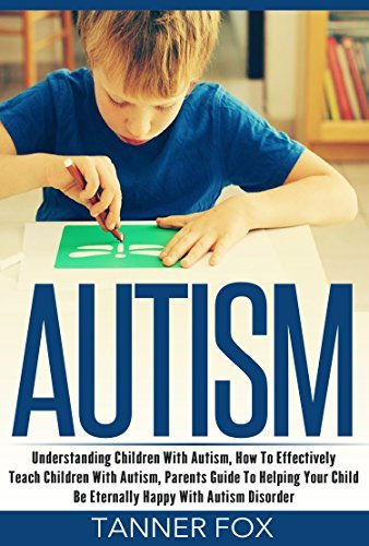 Autism: Understanding Children With Autism, How To Effectively Teach Children With Autism, Parents Guide To Helping Your Child Be Eternally Happy With Autism Disorder Tanner Fox