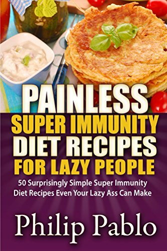 Painless Super Immunity Diet Recipes For Lazy People: 50 Simple Super Immunity Diet Recipes Even Your Lazy Ass Can Make Philip Pablo