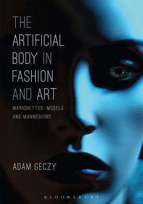 The Artificial Body in Fashion and Art: Marionettes, Models and Mannequins Adam Geczy