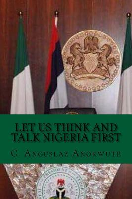 Let Us Think and Talk Nigeria First C Anguslaz Anokute