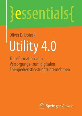 Utility 4.0: Transformation Vom Versorgungs- Zum Digitalen Energiedienstleistungsunternehmen Oliver D Doleski