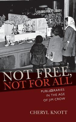 Not Free, Not for All: Public Libraries in the Age of Jim Crow  by  Cheryl Knott