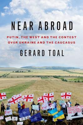 Near Abroad: Putin, the West and the Contest Over Ukraine and the Caucasus  by  Gerard Toal