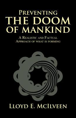 Preventing the Doom of Mankind: A Realistic and Factual Approach of What Is Forming Lloyd E. Mcilveen