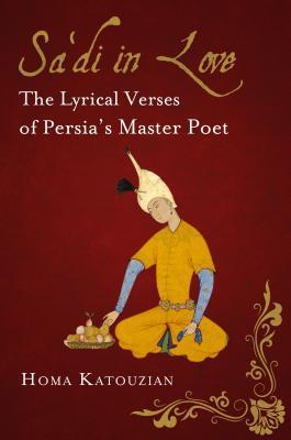 Sa Di in Love: The Lyrical Verses of Persia S Master Poet Katouzian Homa