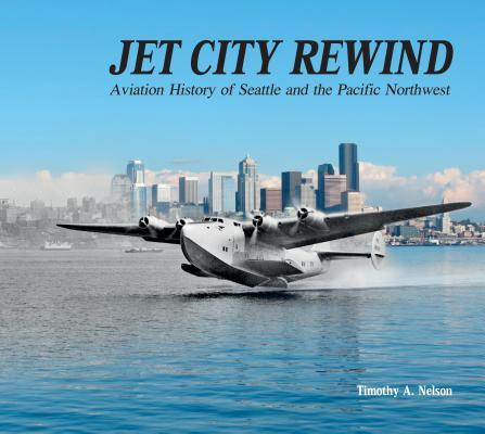 Jet City Rewind: Aviation History of Seattle and the Pacific Northwest  by  Timothy A Nelson