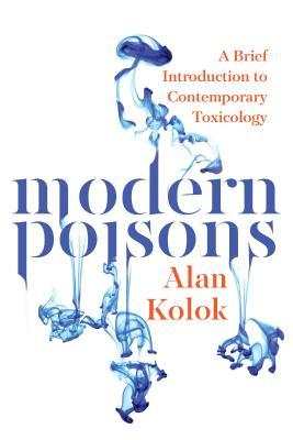 Modern Poisons: A Brief Introduction to Contemporary Toxicology  by  Alan Kolok