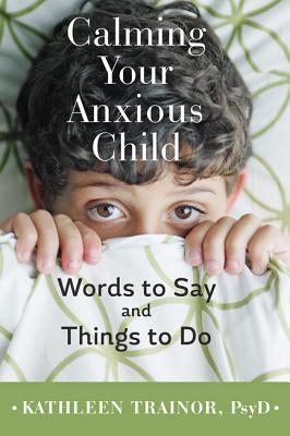 Calming Your Anxious Child: Words to Say and Things to Do Kathleen Trainor