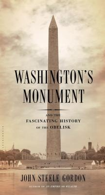 Washingtons Monument: And the Fascinating History of the Obelisk John Steele Gordon