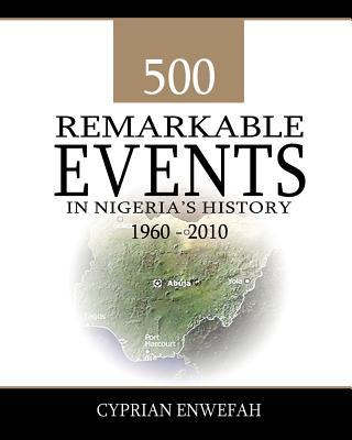500 Remarkable Events in Nigerias History 1960-2010  by  MR Cyprian Enwefah