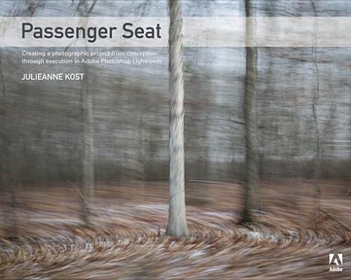 Passenger Seat: Creating a Photographic Project from Conception Through Execution in Adobe Photoshop Lightroom Julieanne Kost