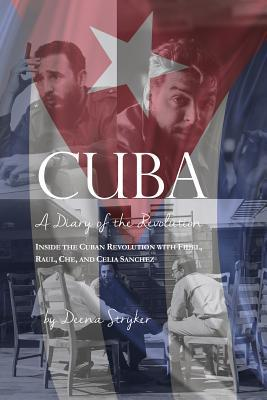Cuba: Diary of a Revolution, Inside the Cuban Revolution with Fidel, Raul, Che, and Celia Sanchez Deena Stryker