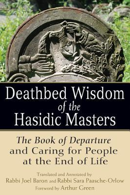 Deathbed Wisdom of the Hasidic Masters: The Book of Departure and Caring for People at the End of Life  by  Rabbi Joel Baron