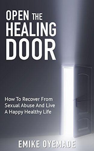 Open The Healing Door: How To Recover From Sexual Abuse And Live A Happy Healthy Life EMIKE OYEMADE
