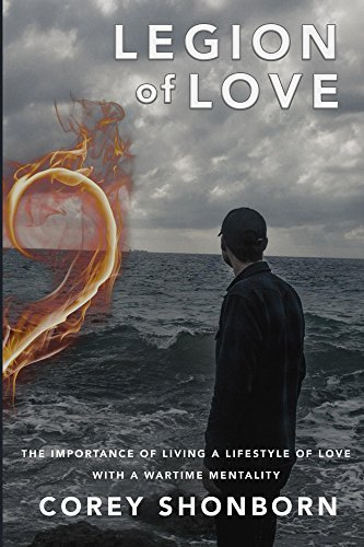 Legion of Love: The Importance of Living a Lifestyle of Love With a Wartime Mentality Corey Shonborn