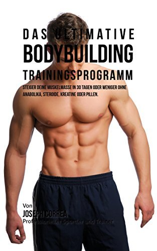 Das ultimative Bodybuilding-Trainingsprogramm: Steiger deine Muskelmasse in 30 Tagen oder weniger ohne Anabolika, Steroide, Kreatine oder Pillen  by  Joseph Correa (Profi-Sportler und Trainer)