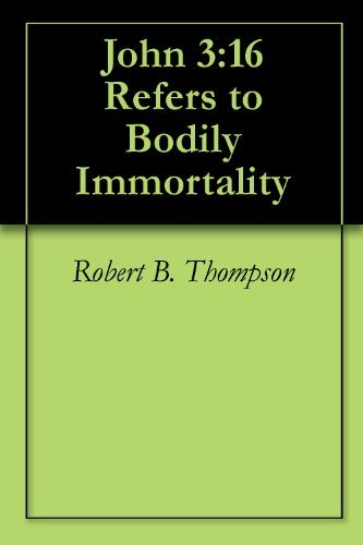 John 3:16 Refers to Bodily Immortality  by  Robert B. Thompson