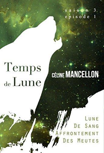 Temps de Lune - Saison 3 - Episode 1: Lune de Sang, LAffrontement des Meutes  by  Céline Mancellon