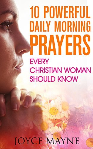 Prayer: 10 Powerful Daily Morning Prayers Every Christian Woman Should Know. (Prayer, Prayer Books, Positive Affirmations, Prayer For Healing)  by  Joyce Mayne