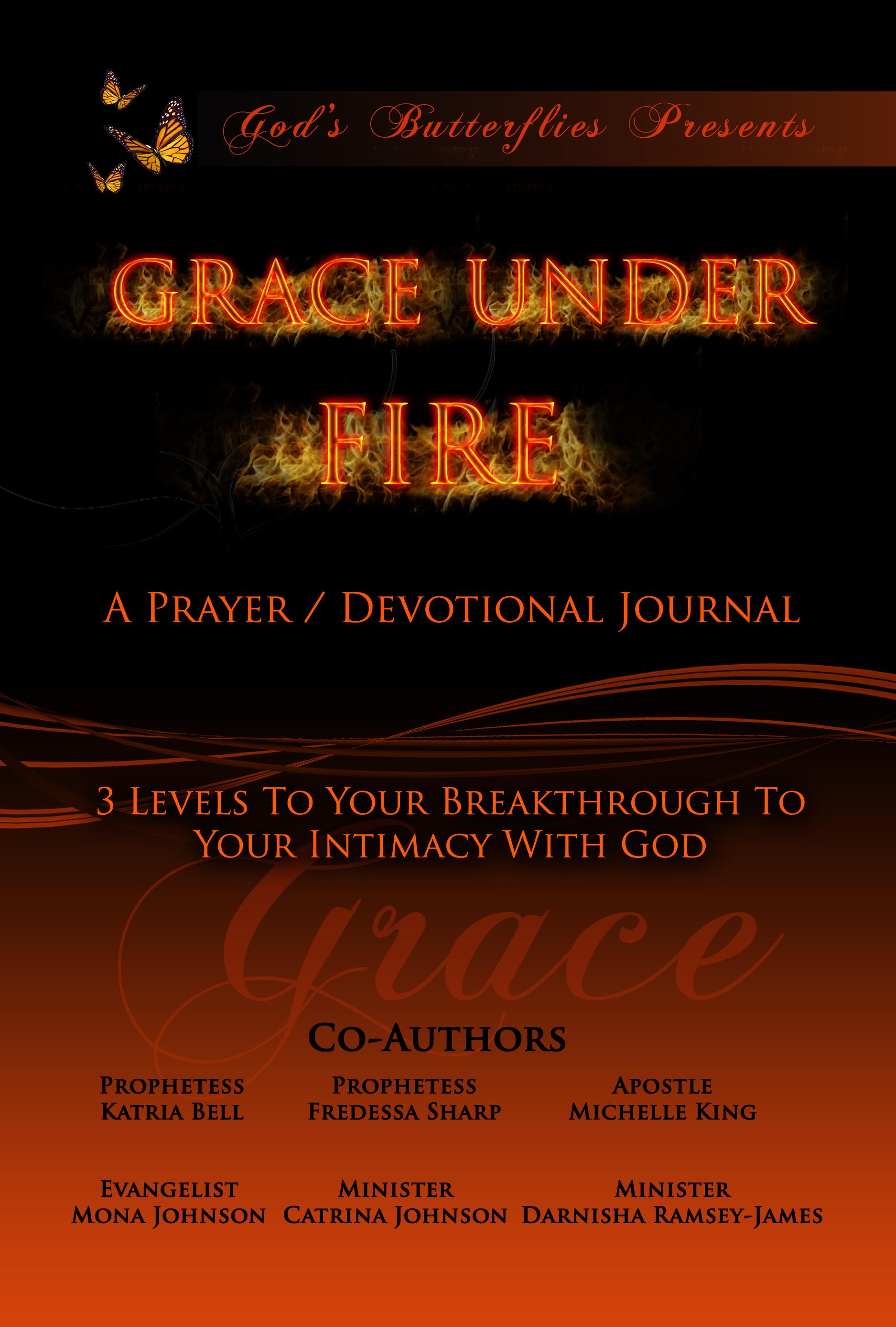 Gods Butterflies Presents Grace Under Fire: Grace Under Fire Prayer Devotional/Journal Series Volume One  by  Katria Bell