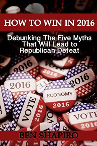 How To Win In 2016: Debunking The Five Myths That Will Lead to Republican Defeat Ben Shapiro