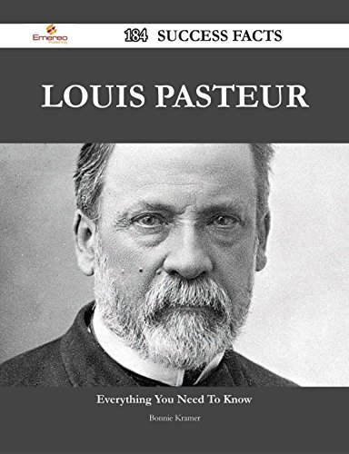 Louis Pasteur 184 Success Facts - Everything you need to know about Louis Pasteur  by  Bonnie Kramer
