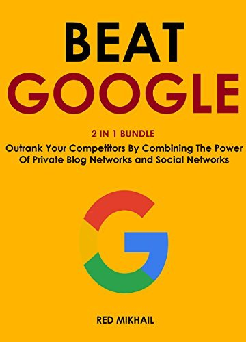 BEAT GOOGLE (2016 - 2 in 1 bundle): Outrank Your Competitors By Combining The Power Of Private Blog Networks and Social Networks Red Mikhail