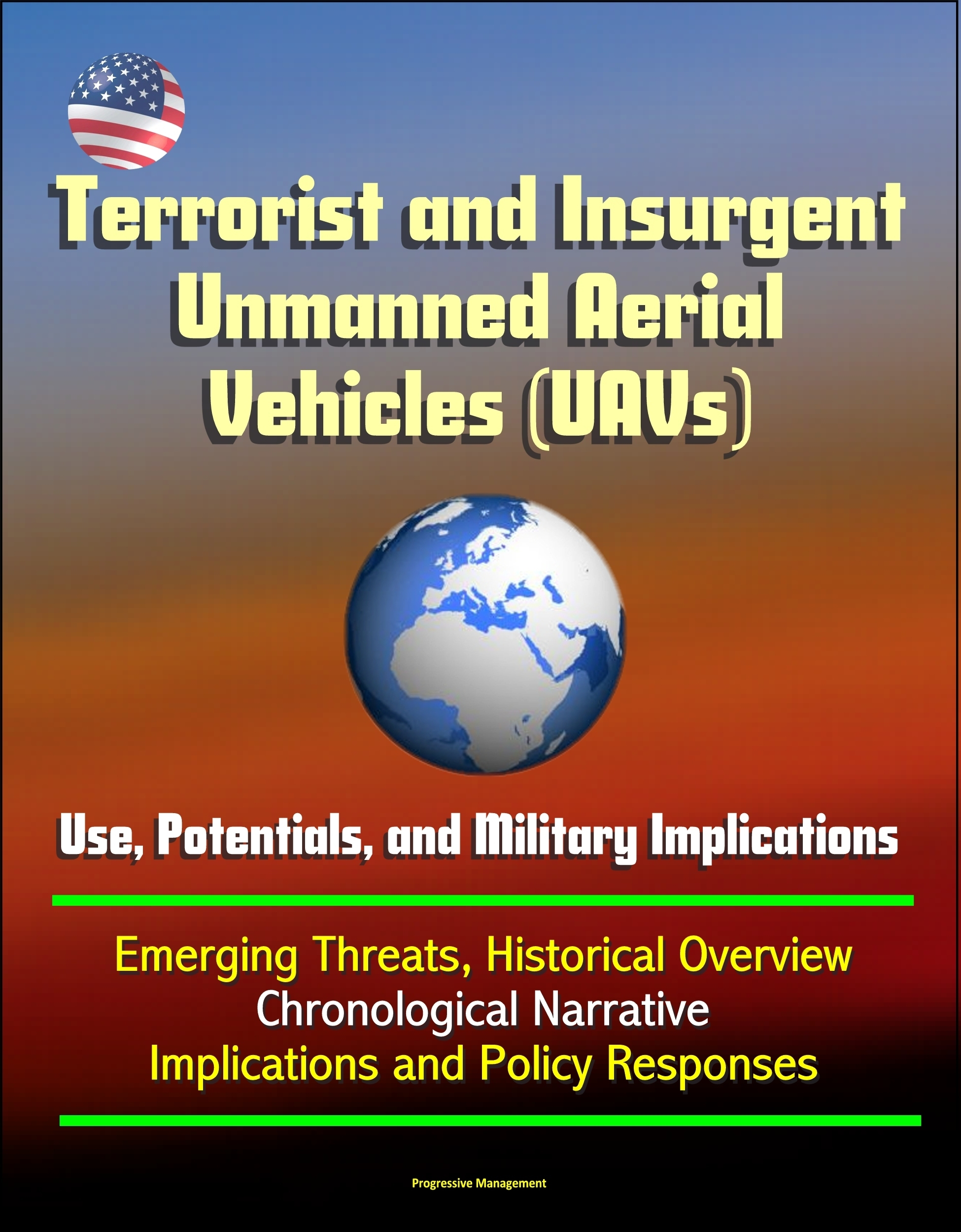 Terrorist and Insurgent Unmanned Aerial Vehicles (UAVs): Use, Potentials, and Military Implications - Emerging Threats, Historical Overview, Chronological Narrative, Implications and Policy Responses Progressive Management