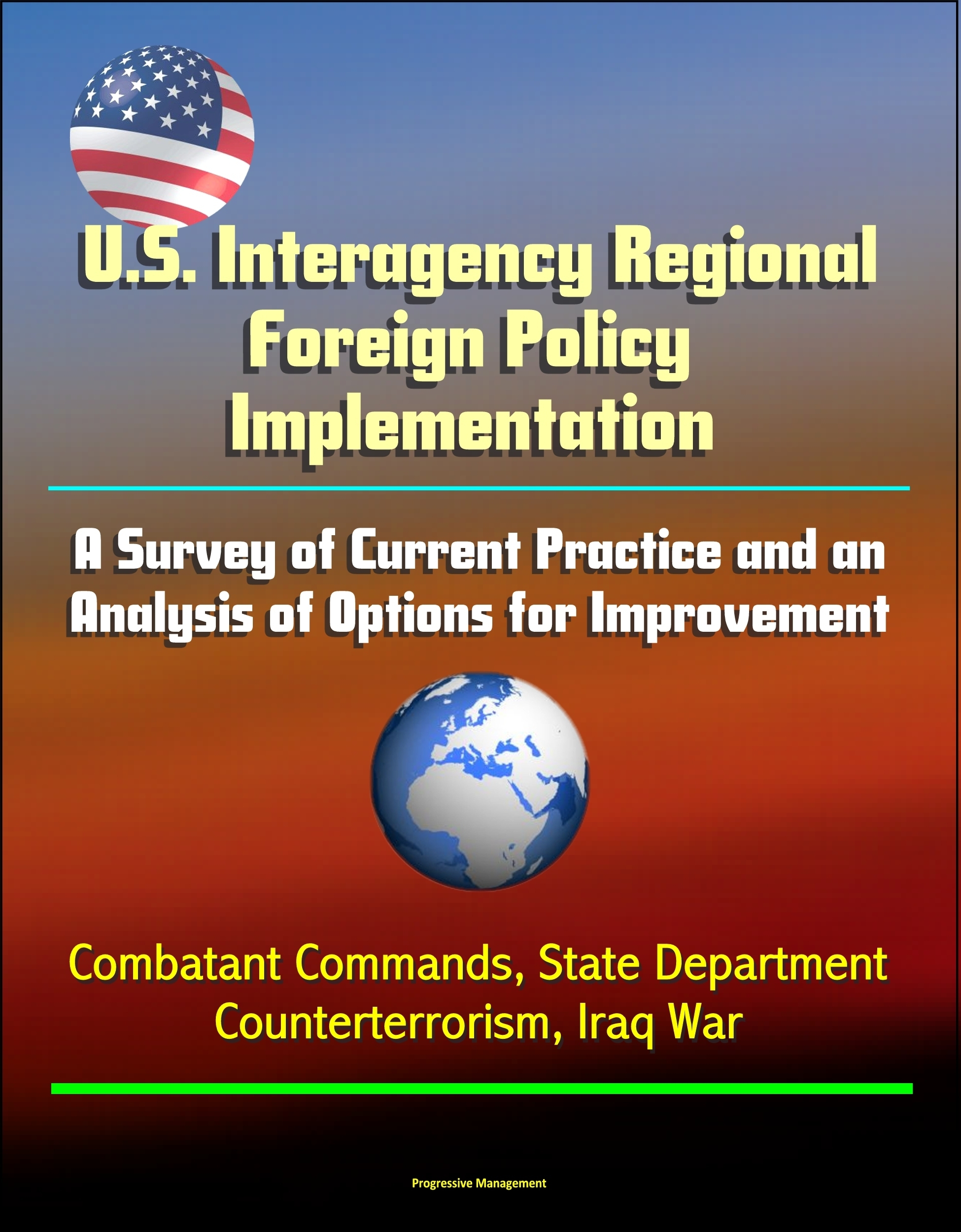 U.S. Interagency Regional Foreign Policy Implementation: A Survey of Current Practice and an Analysis of Options for Improvement - Combatant Commands, State Department, Counterterrorism, Iraq War Progressive Management
