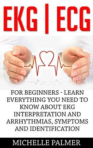EKG | ECG: For Beginners - Learn Everything You Need To Know About EKG Interpretation And Arrhythmias, Symptoms And Identification (EKG Book, ECG, Medical ebooks) Michelle Palmer