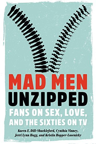 Mad Men Unzipped: Fans on Sex, Love, and the Sixties on TV  by  Karen E. Dill-Shackleford