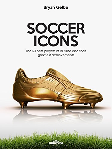 SOCCER ICONS: The 50 best players of all time and their greatest achievements Bryan Gelbe