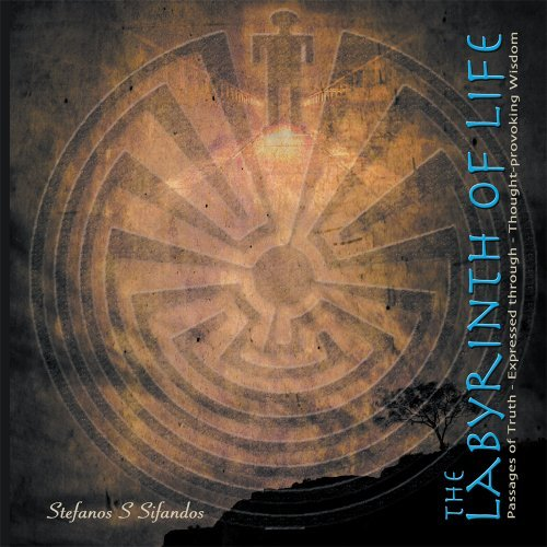 The Labyrinth of Life: Passages of Truth Expressed through Thought-Provoking Wisdom Stefanos S. Sifandos