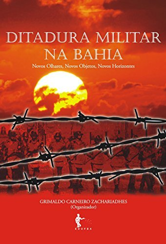Ditadura militar na Bahia: novos olhares, novos objetos, novos horizontes Grimaldo Carneiro Zachariadhes