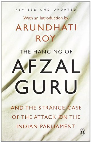 The Hanging of Afzal Guru and the Strange Case of the Attack on the Indian Parliament Arundhati Roy